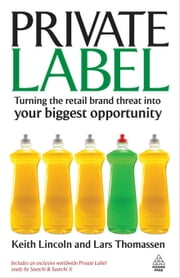 Private Label: Turning the Retail Brand Threat into Your Biggest Opportunity ebook by Lincoln, Keith