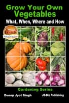 Grow Your Own Vegetables: What, When, Where and How ebook by Dueep Jyot Singh