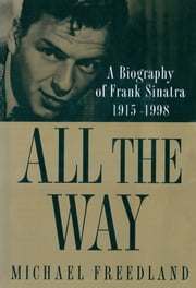 All The Way - A Biography of Frank Sinatra 1915-1998 ebook by Michael Freedland