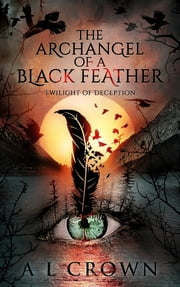 The Archangel of a Black Feather - Twilight of Deception ebook by Al Crown
