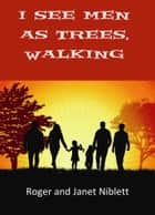 I See Men as Trees, Walking ebook by Janet Niblett, Roger Niblett