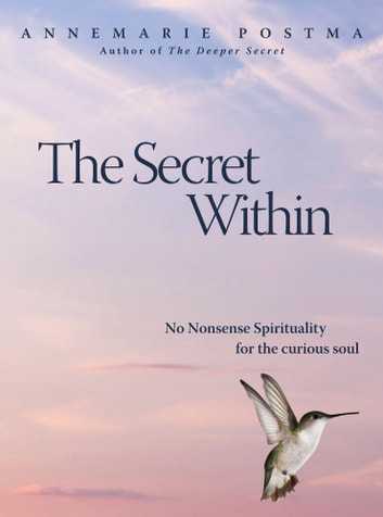 The Secret Within: No-nonsense Spirituality for the Curious Soul ebook by Annemarie Postma