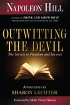 Outwitting the Devil - The Secret to Freedom and Success ebook by Napoleon Hill, Sharon L. Lechter CPA, Mark Victor Hansen