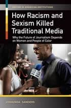 How Racism and Sexism Killed Traditional Media: Why the Future of Journalism Depends on Women and People of Color - Why the Future of Journalism Depends on Women and People of Color ebook by Joshunda Sanders