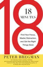 18 Minutes - Find Your Focus, Master Distraction, and Get the Right Things Done ebook by Peter Bregman