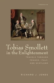 Tobias Smollett in the Enlightenment - Travels through France, Italy, and Scotland ebook by Richard J. Jones