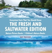 Ecosystem Facts That You Should Know - The Fresh and Saltwater Edition - Nature Picture Books | Children's Nature Books ebook by Baby Professor