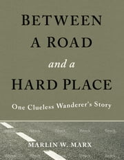 Between a Road and a Hard Place - One Clueless Wanderer's Story ebook by Marlin W. Marx