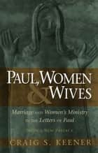 Paul, Women, and Wives - Marriage and Women's Ministry in the Letters of Paul ebook by Craig S. Keener