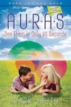Auras: See Them in Only 60 seconds - See Them in Only 60 seconds ebook by Mark Smith