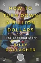 How to Turn Down a Billion Dollars - The Snapchat Story ebook by Billy Gallagher