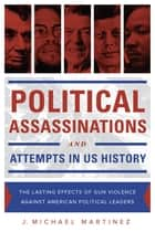 Political Assassinations and Attempts in US History - The Lasting Effects of Gun Violence Against American Political Leaders ebook by J. Michael Martinez