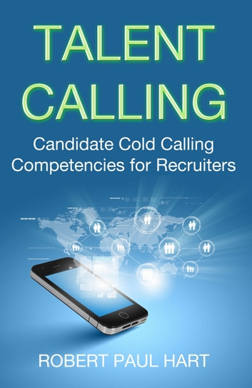 Talent Calling - Candidate Cold-Calling Competencies for Recruiters ebook by Robert Paul Hart