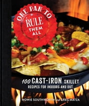 One Pan to Rule Them All - 100 Cast-Iron Skillet Recipes for Indoors and Out eBook by Howie Southworth, Greg Matza