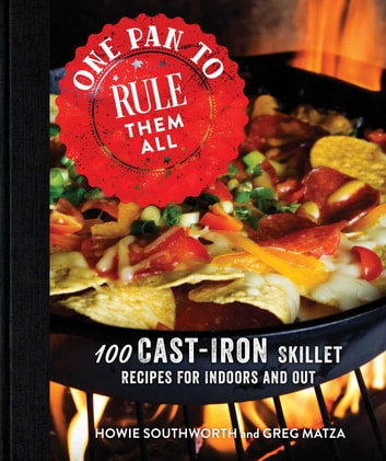 One Pan to Rule Them All - 100 Cast-Iron Skillet Recipes for Indoors and Out ebook by Howie Southworth,Greg Matza