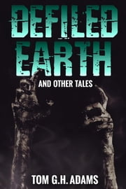 Defiled Earth And Other Tales ebook by Tom G.H. Adams