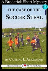 The Case of the Soccer Steal: A 15-Minute Brodericks Mystery ebook by Caitlind L. Alexander
