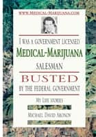 I was a government licensed Medical-Marijuana salesman busted by the federal government - My Life stories ebook by Michael David Aronov