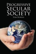 Progressive Secular Society - And Other Essays Relevant to Secularism 電子書 by Tom Rubens