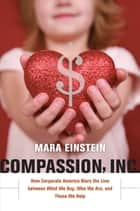 Compassion, Inc. - How Corporate America Blurs the Line between What We Buy, Who We Are, and Those We Help ebook by Mara Einstein