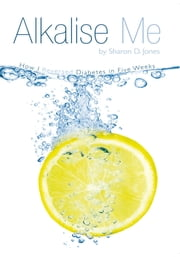Alkalise Me - How I Reversed Diabetes in Five Weeks ebook by Sharon D. Jones
