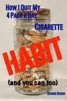 How I Quit My 4 Pack a Day Cigarette Habit (and you can too) ebook by Dennis Burns
