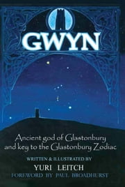 Gwyn: Ancient god of Glastonbury and Key to the Glastonbury Zodiac ebook by Yuri Leitch