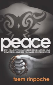 Peace - Steps to Achieving Happiness Through Acts of Love, Compassion, Kindness, Tolerance, and Forgiveness ebook by Tsem Rinpoche