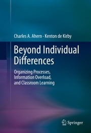 Beyond Individual Differences - Organizing Processes, Information Overload, and Classroom Learning ebook by Charles A. Ahern,Kenton de Kirby