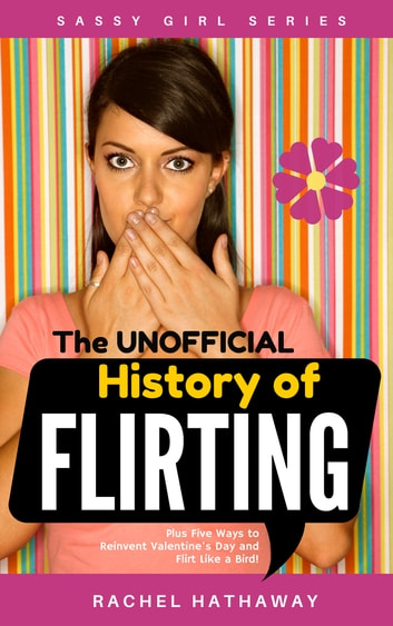 The Unofficial History of Flirting - Plus Five Ways to Reinvent Valentine's Day and Flirt Like a Bird! ebook by Rachel Hathaway
