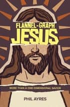 Flannel-Graph Jesus - More Than A One-Dimensional Savior ebook by Phil Ayres