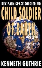 Child Soldier of Earth (Rex Pain Space Soldier #0) ebook by Kenneth Guthrie