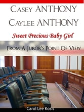Casey Anthony Caylee Anthony Sweet Precious Baby Girl From A Juror's Point Of View ebook by Carol Kosis