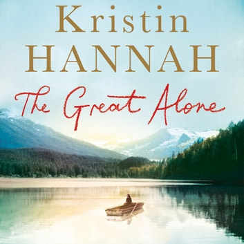 The Great Alone - A Compelling Story of Love, Heartbreak and Survival, From the Multi-million Copy Bestselling Author of The Nightingale audiobook by Kristin Hannah