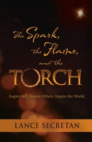 The Spark, the Flame, and the Torch: Inspire Self. Inspire Others. Inspire the World ebook by Lance Secretan