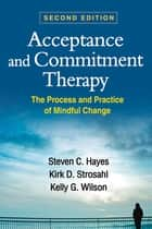 Acceptance and Commitment Therapy, Second Edition - The Process and Practice of Mindful Change ebook by Steven C. Hayes, PhD, Kirk D. Strosahl,...