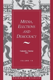 Media, Elections, And Democracy: Royal Commission on Electoral Reform ebook by Frederick J. Fletcher