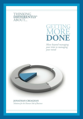 Thinking Differently about... Getting More Done - Move beyond managing your time to managing your mind ebook by Jonathan Creaghan