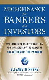 Microfinance for Bankers and Investors: Understanding the Opportunities and Challenges of the Market at the Bottom of the Pyramid ebook by Elizabeth Rhyne