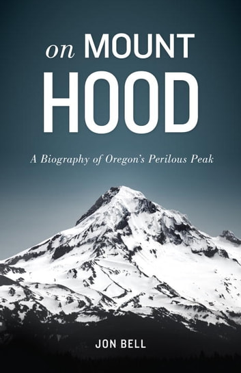 On Mount Hood - A Biography of Oregon's Perilous Peak ebook by Jon Bell
