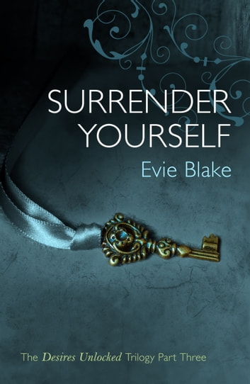 Surrender Yourself (The Desires Unlocked Trilogy Part Three) ebook by Evie Blake