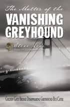 The Matter of the Vanishing Greyhound - Golden Gate Bridge Disappearing Greyhound Bus Caper ebook by Steve, Levi