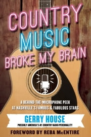 Country Music Broke My Brain - A Behind-the-Microphone Peek at Nashville's Famous and Fabulous Stars ebook by Gerry House,Reba McEntire