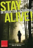 Stay Alive - Introduction to Survival Skills eShort - An overview of basic survival skills, kits, food, clothing & more. ebook by John McCann