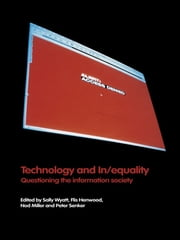 Technology and In/equality - Questioning the Information Society ebook by Flis Henwood,Nod Miller,Peter Senker,Sally Wyatt