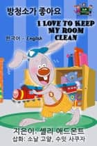 I Love to Keep My Room Clean (Korean English Bilingual Edition) - Korean English Bilingual Collection ebook by Shelley Admont, S.A. Publishing