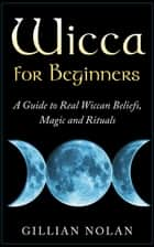 Wicca for Beginners: A Guide to Real Wiccan Beliefs,Magic and Rituals ebook by Gillian Nolan