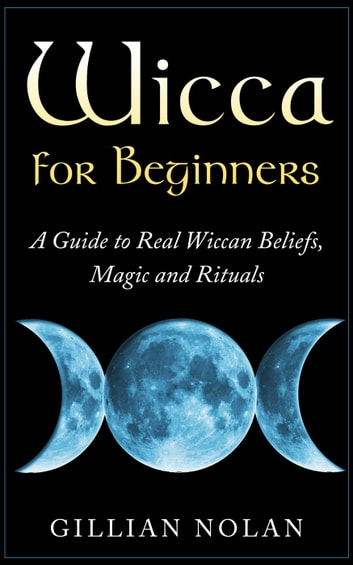 Wicca for Beginners: A Guide to Real Wiccan Beliefs,Magic and Rituals