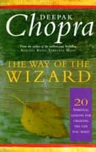 The Way Of The Wizard - 20 Lessons for Living a Magical Life ebook by Dr Deepak Chopra