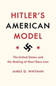 Hitler's American Model - The United States and the Making of Nazi Race Law ebook by James Q. Whitman